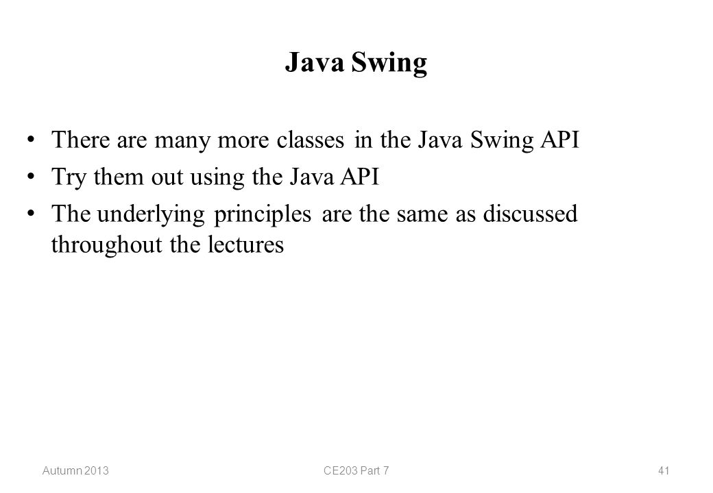 Autumn 2013CE203 Part 741 Java Swing There are many more classes in the Java Swing API Try them out using the Java API The underlying principles are the same as discussed throughout the lectures