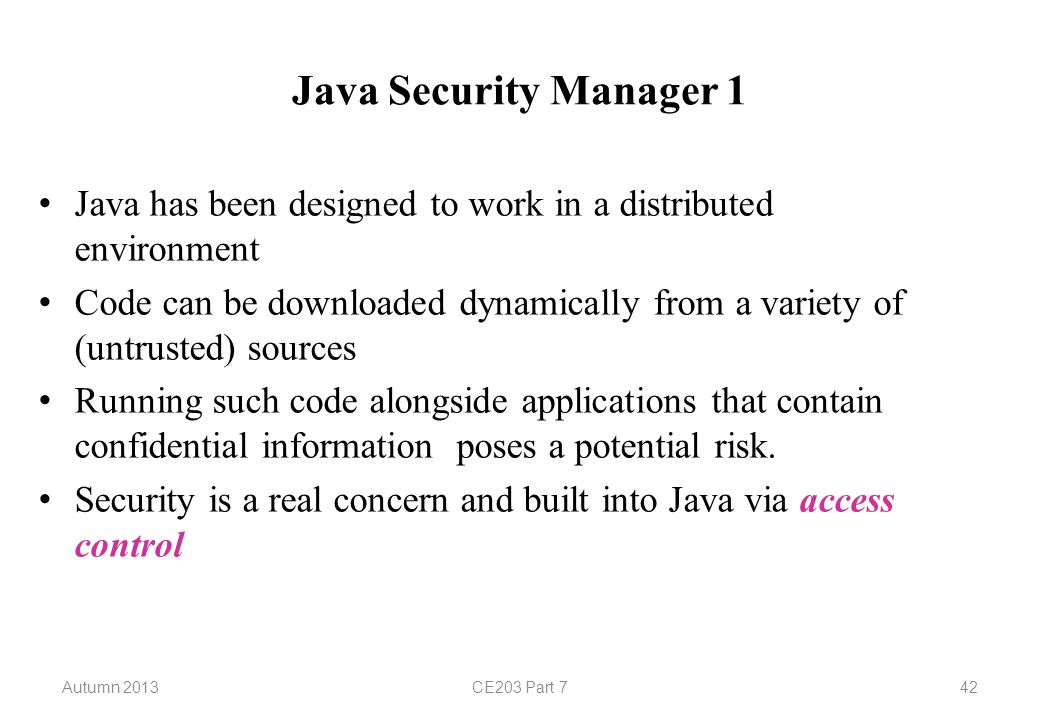 Autumn 2013CE203 Part 742 Java Security Manager 1 Java has been designed to work in a distributed environment Code can be downloaded dynamically from a variety of (untrusted) sources Running such code alongside applications that contain confidential information poses a potential risk.