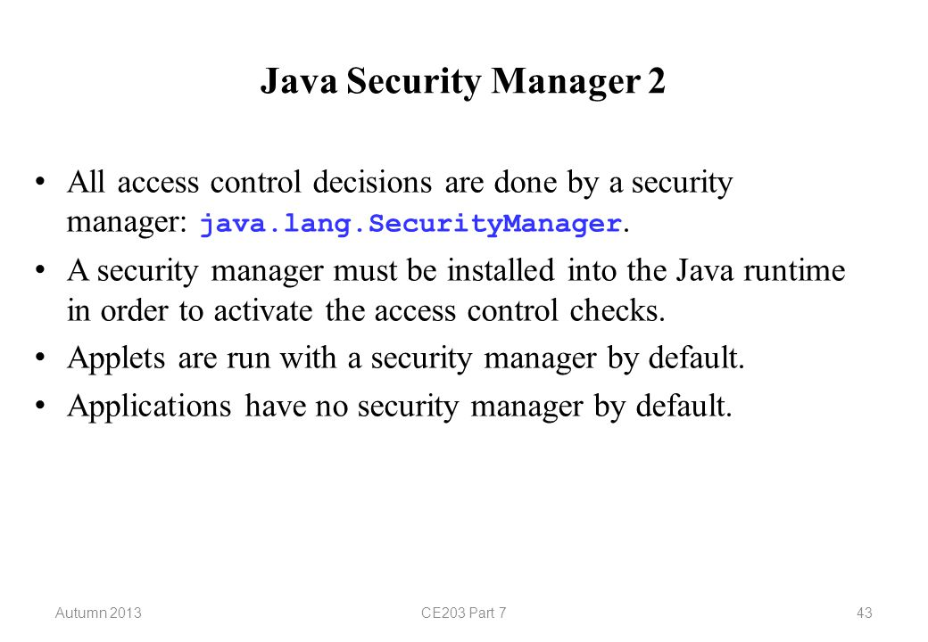 Autumn 2013CE203 Part 743 Java Security Manager 2 All access control decisions are done by a security manager: java.lang.SecurityManager.