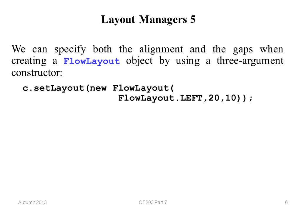 Autumn 2013CE203 Part 76 Layout Managers 5 We can specify both the alignment and the gaps when creating a FlowLayout object by using a three-argument constructor: c.setLayout(new FlowLayout( FlowLayout.LEFT,20,10));