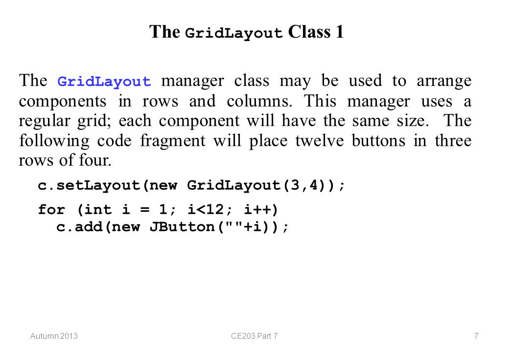 Autumn 2013CE203 Part 77 The GridLayout Class 1 The GridLayout manager class may be used to arrange components in rows and columns.