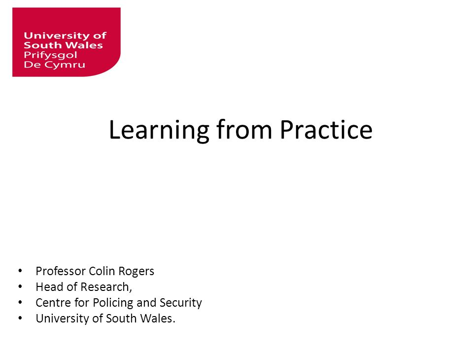 Learning from Practice Professor Colin Rogers Head of Research, Centre for Policing and Security University of South Wales.