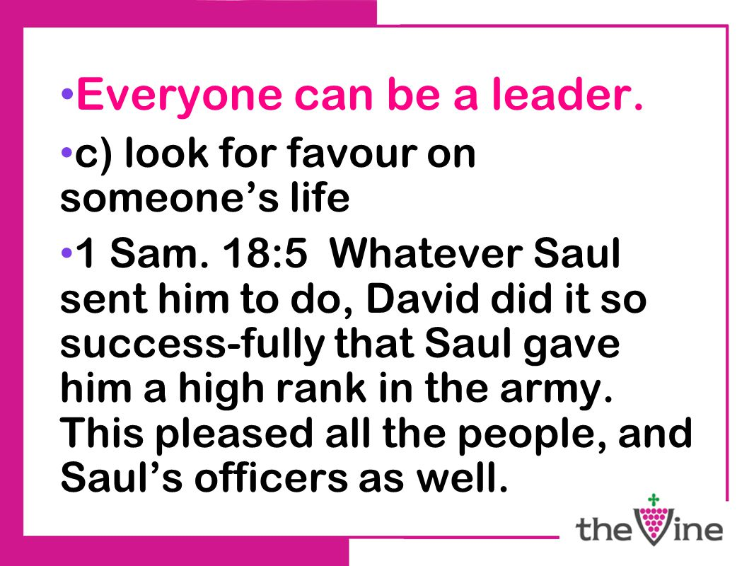 Everyone can be a leader. c) look for favour on someone's life 1 Sam. 18:5 Whatever Saul sent him to do, David did it so success-fully that Saul gave