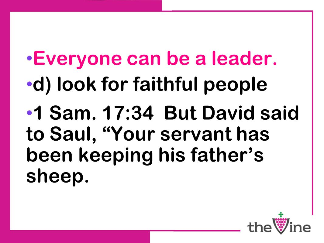 "Everyone can be a leader. d) look for faithful people 1 Sam. 17:34 But David said to Saul, ""Your servant has been keeping his father's sheep."