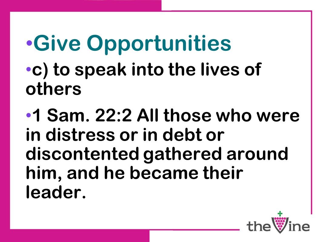 Give Opportunities c) to speak into the lives of others 1 Sam. 22:2 All those who were in distress or in debt or discontented gathered around him, and