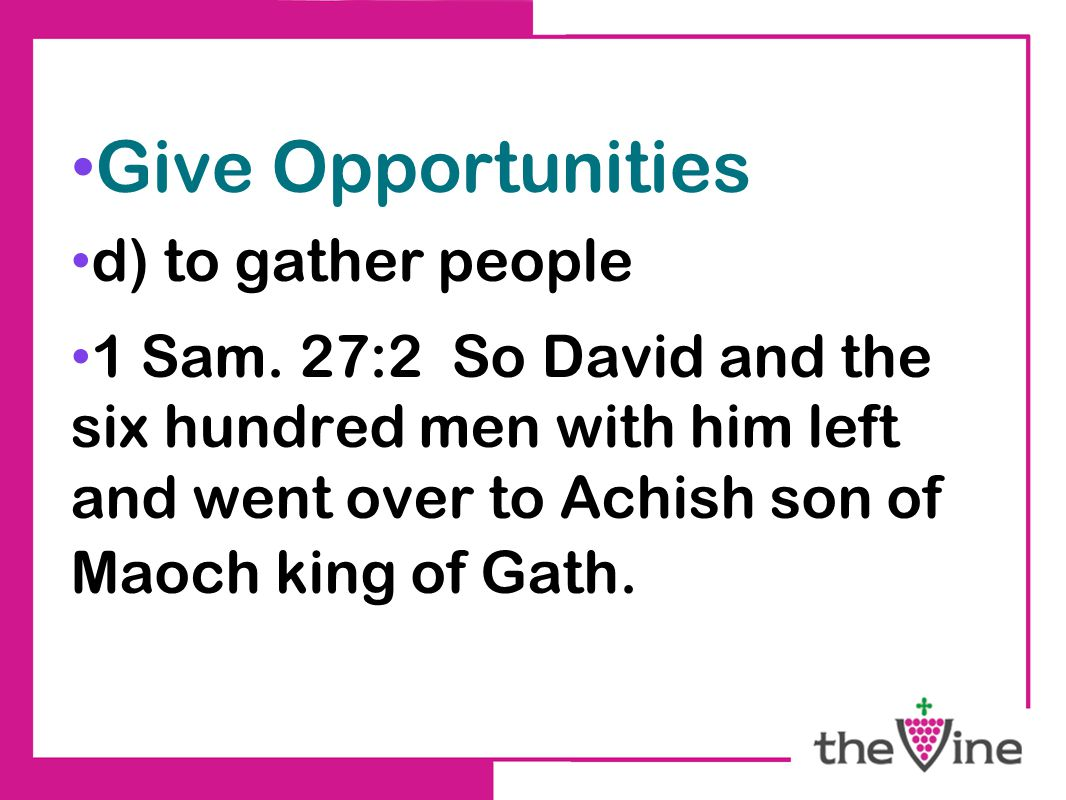 Give Opportunities d) to gather people 1 Sam. 27:2 So David and the six hundred men with him left and went over to Achish son of Maoch king of Gath.