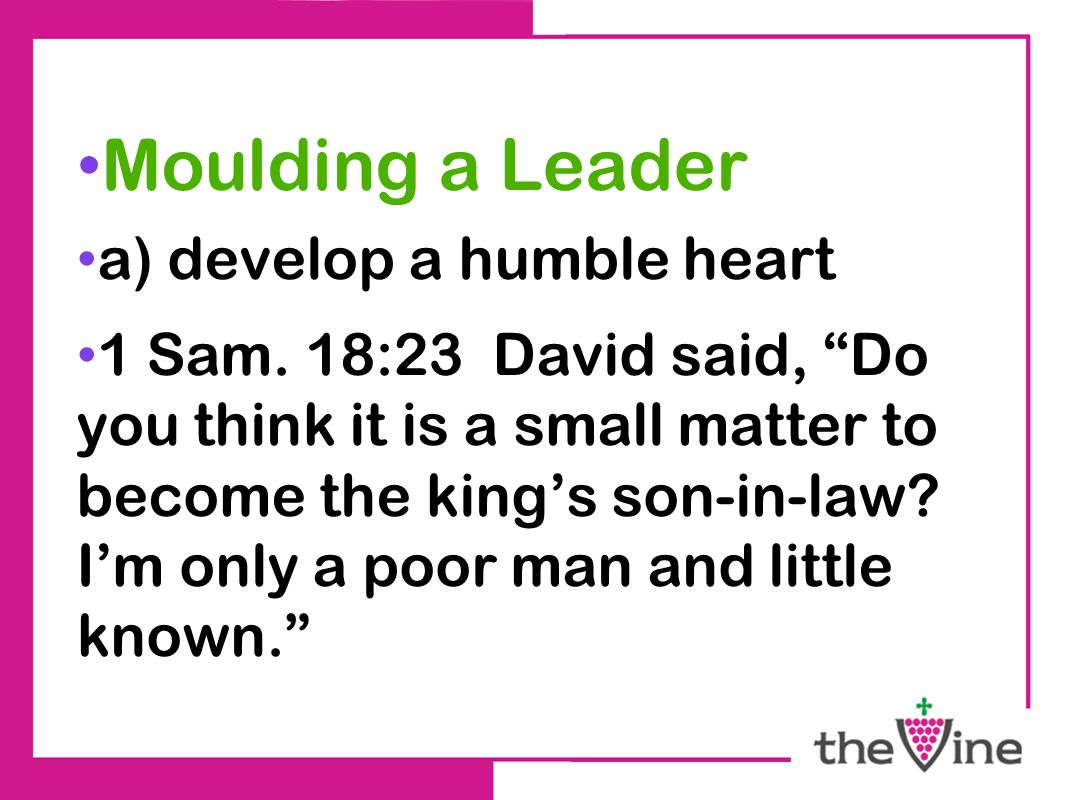 "Moulding a Leader a) develop a humble heart 1 Sam. 18:23 David said, ""Do you think it is a small matter to become the king's son-in-law? I'm only a po"