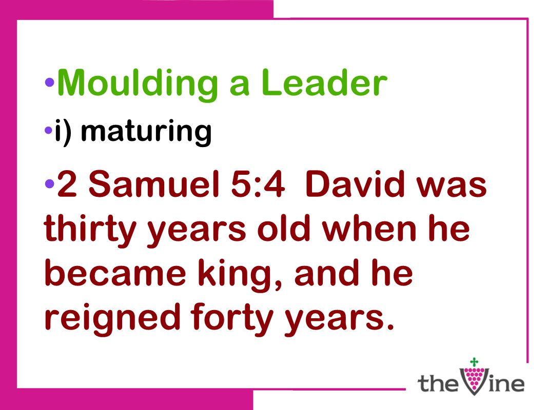 Moulding a Leader i) maturing 2 Samuel 5:4 David was thirty years old when he became king, and he reigned forty years.