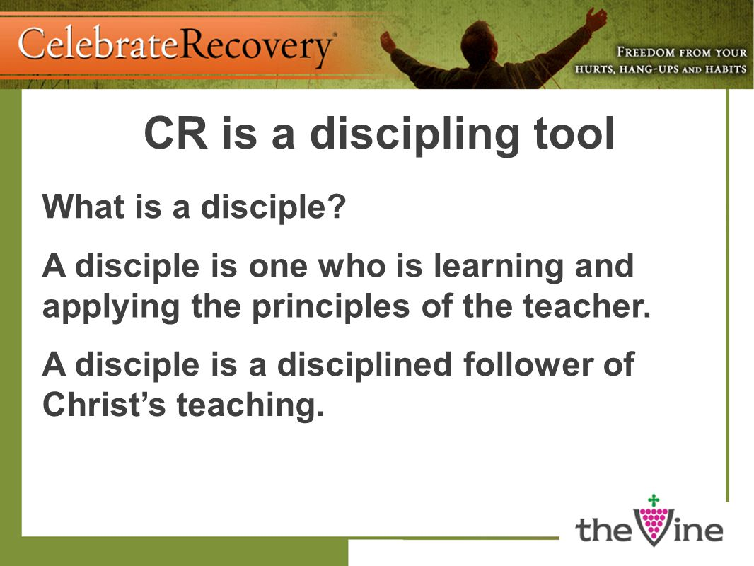 CR is a discipling tool What is a disciple? A disciple is one who is learning and applying the principles of the teacher. A disciple is a disciplined