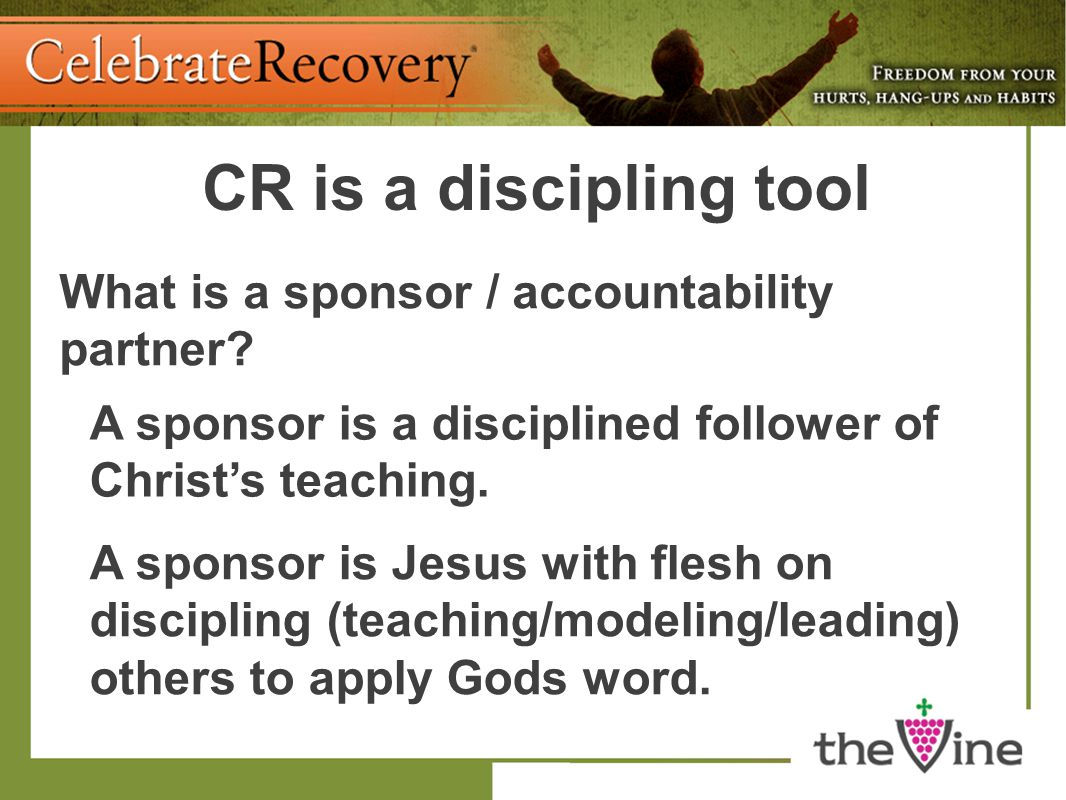 CR is a discipling tool What is a sponsor / accountability partner? A sponsor is a disciplined follower of Christ's teaching. A sponsor is Jesus with
