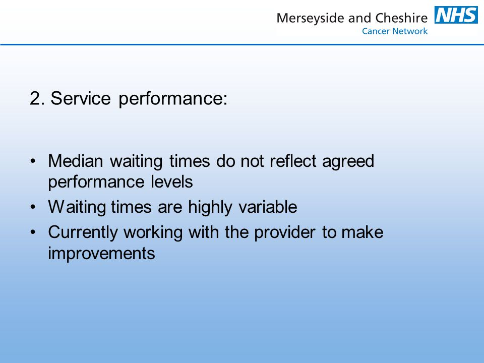 2. Service performance: Median waiting times do not reflect agreed performance levels Waiting times are highly variable Currently working with the pro