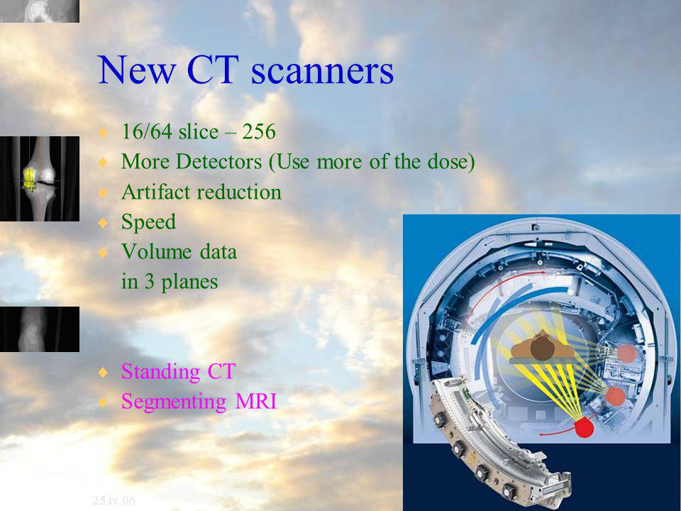 25 iv 06 New CT scanners  16/64 slice – 256  More Detectors (Use more of the dose)  Artifact reduction  Speed  Volume data in 3 planes  Standing CT  Segmenting MRI