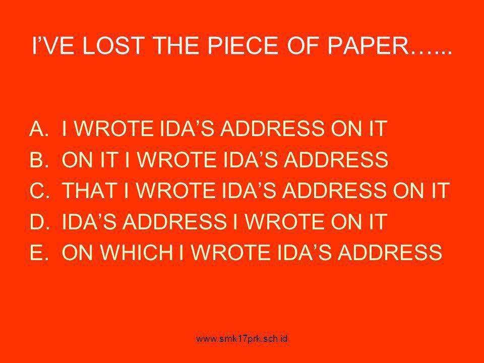 www.smk17prk.sch.id I'VE LOST THE PIECE OF PAPER…... A.I WROTE IDA'S ADDRESS ON IT B.ON IT I WROTE IDA'S ADDRESS C.THAT I WROTE IDA'S ADDRESS ON IT D.