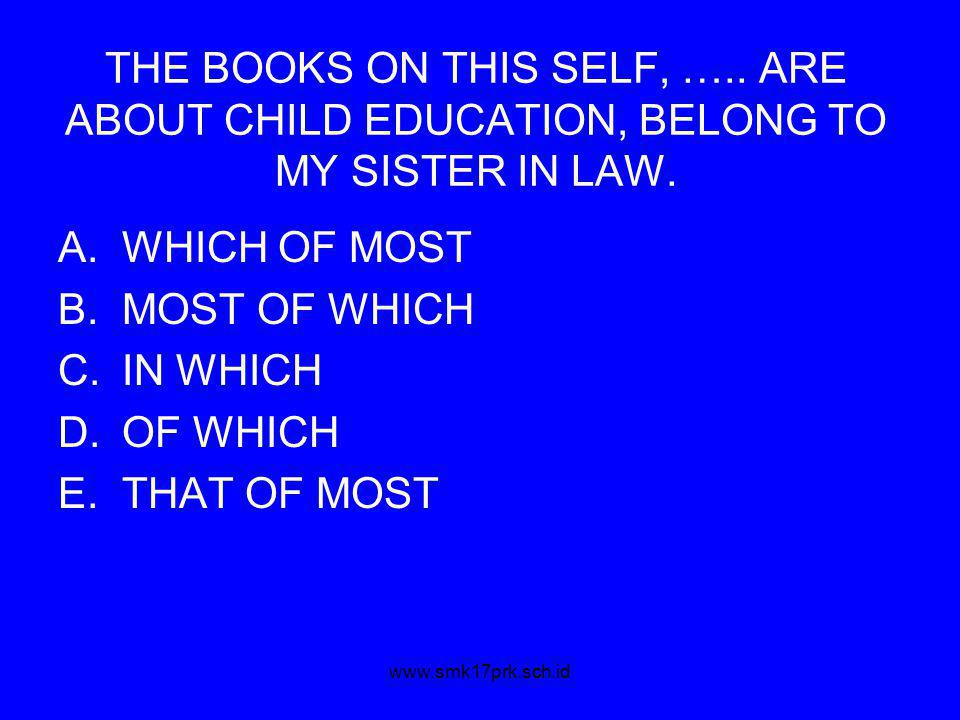 www.smk17prk.sch.id THE BOOKS ON THIS SELF, ….. ARE ABOUT CHILD EDUCATION, BELONG TO MY SISTER IN LAW. A.WHICH OF MOST B.MOST OF WHICH C.IN WHICH D.OF