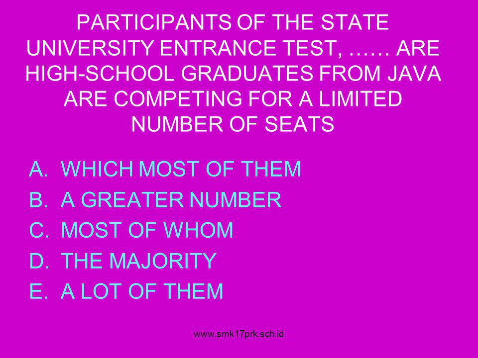www.smk17prk.sch.id PARTICIPANTS OF THE STATE UNIVERSITY ENTRANCE TEST, …… ARE HIGH-SCHOOL GRADUATES FROM JAVA ARE COMPETING FOR A LIMITED NUMBER OF SEATS A.WHICH MOST OF THEM B.A GREATER NUMBER C.MOST OF WHOM D.THE MAJORITY E.A LOT OF THEM