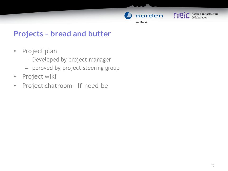 Projects – bread and butter Project plan – Developed by project manager – pproved by project steering group Project wiki Project chatroom – If-need-be 16
