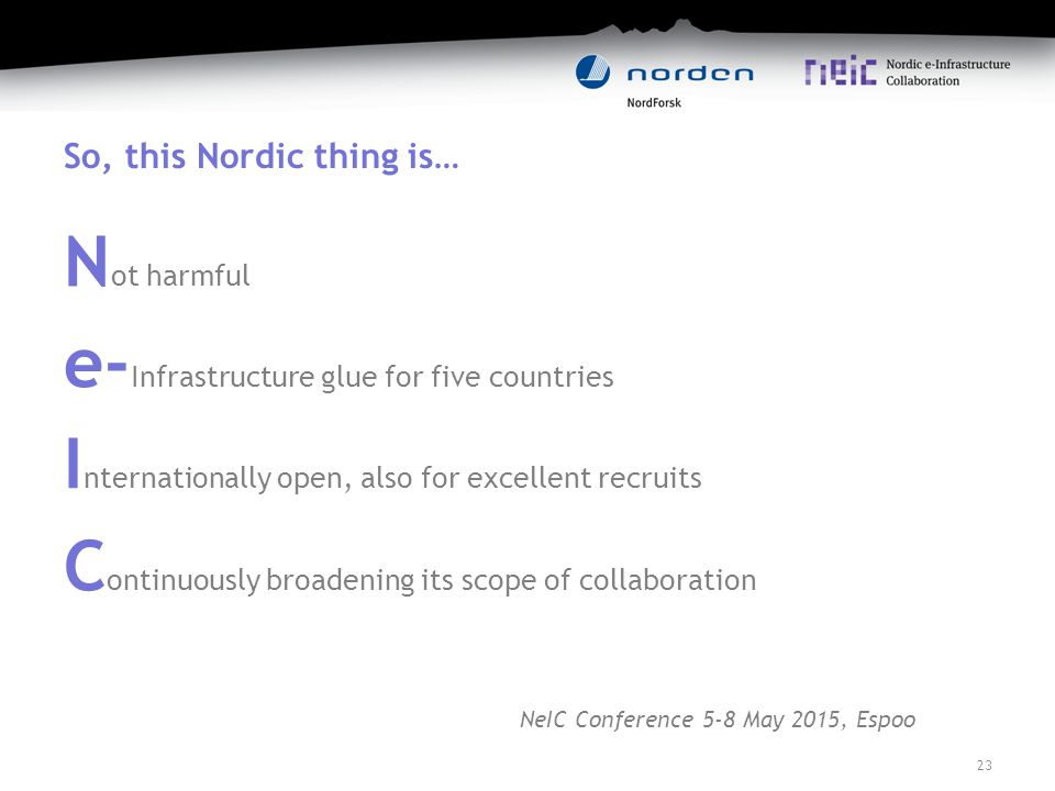 So, this Nordic thing is… N ot harmful e- Infrastructure glue for five countries I nternationally open, also for excellent recruits C ontinuously broadening its scope of collaboration 23 NeIC Conference 5-8 May 2015, Espoo
