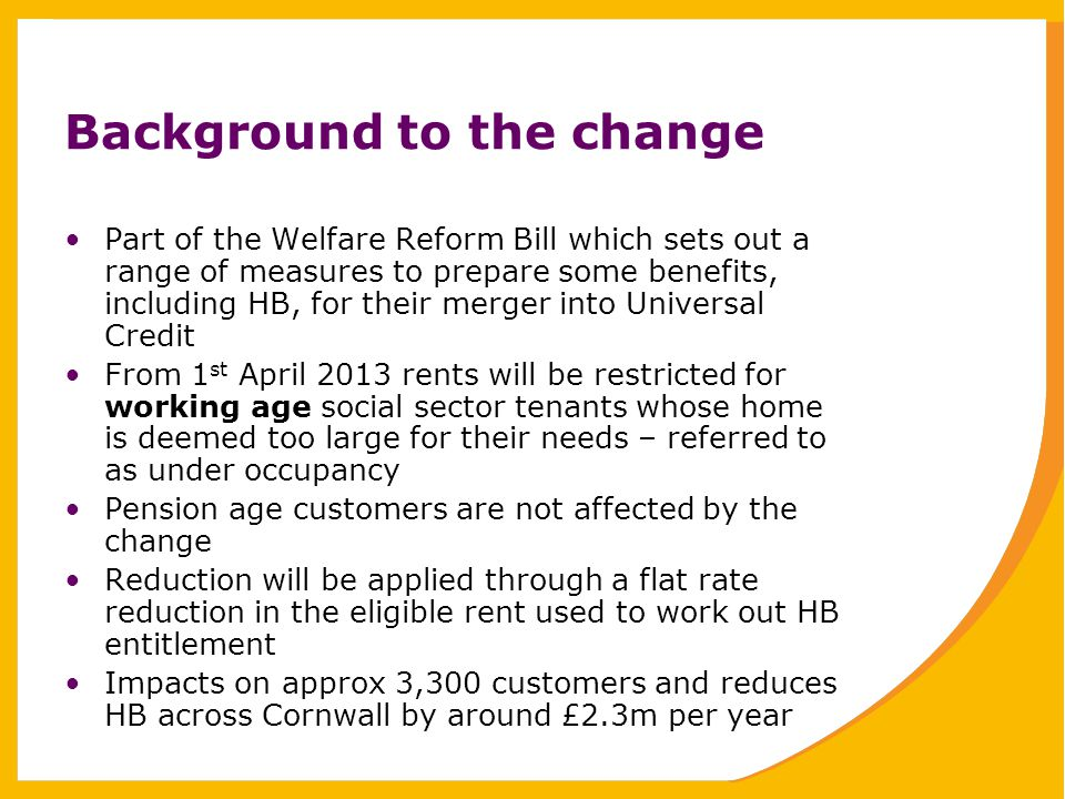 Background to the change Part of the Welfare Reform Bill which sets out a range of measures to prepare some benefits, including HB, for their merger into Universal Credit From 1 st April 2013 rents will be restricted for working age social sector tenants whose home is deemed too large for their needs – referred to as under occupancy Pension age customers are not affected by the change Reduction will be applied through a flat rate reduction in the eligible rent used to work out HB entitlement Impacts on approx 3,300 customers and reduces HB across Cornwall by around £2.3m per year