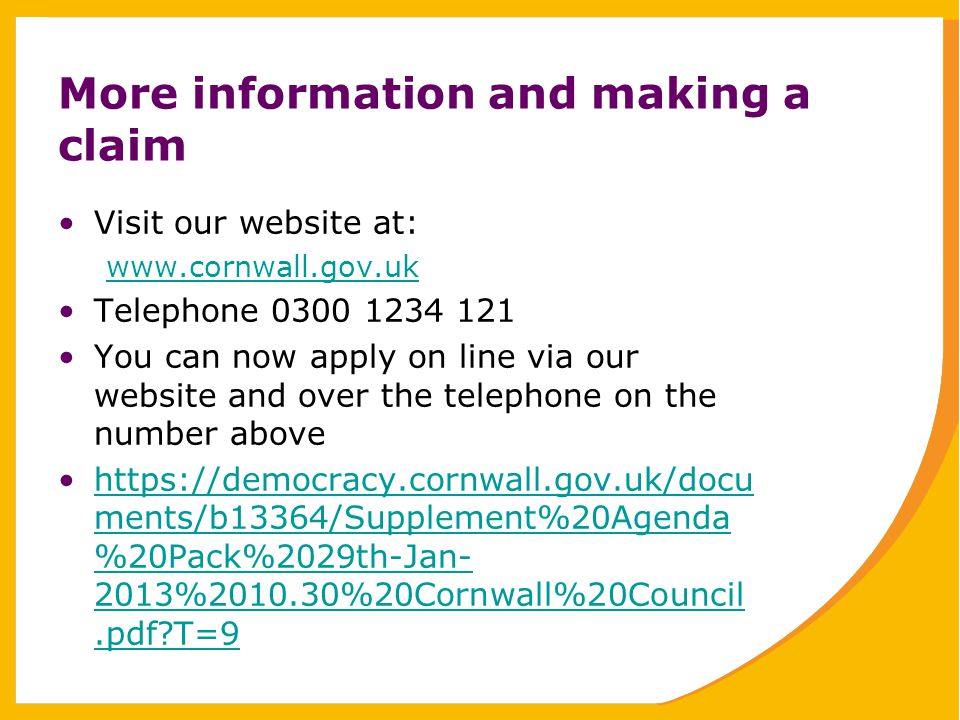 More information and making a claim Visit our website at: www.cornwall.gov.uk Telephone 0300 1234 121 You can now apply on line via our website and over the telephone on the number above https://democracy.cornwall.gov.uk/docu ments/b13364/Supplement%20Agenda %20Pack%2029th-Jan- 2013%2010.30%20Cornwall%20Council.pdf T=9https://democracy.cornwall.gov.uk/docu ments/b13364/Supplement%20Agenda %20Pack%2029th-Jan- 2013%2010.30%20Cornwall%20Council.pdf T=9