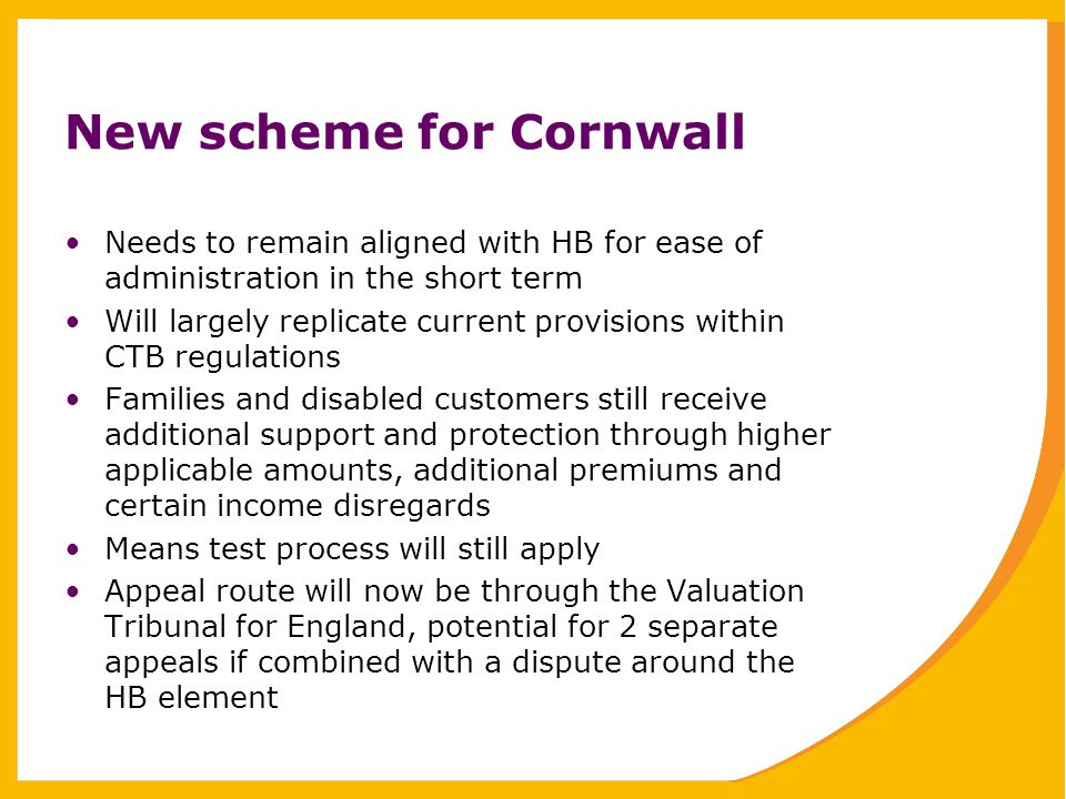 New scheme for Cornwall Needs to remain aligned with HB for ease of administration in the short term Will largely replicate current provisions within CTB regulations Families and disabled customers still receive additional support and protection through higher applicable amounts, additional premiums and certain income disregards Means test process will still apply Appeal route will now be through the Valuation Tribunal for England, potential for 2 separate appeals if combined with a dispute around the HB element