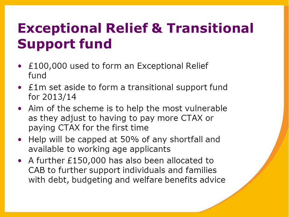 Exceptional Relief & Transitional Support fund £100,000 used to form an Exceptional Relief fund £1m set aside to form a transitional support fund for 2013/14 Aim of the scheme is to help the most vulnerable as they adjust to having to pay more CTAX or paying CTAX for the first time Help will be capped at 50% of any shortfall and available to working age applicants A further £150,000 has also been allocated to CAB to further support individuals and families with debt, budgeting and welfare benefits advice