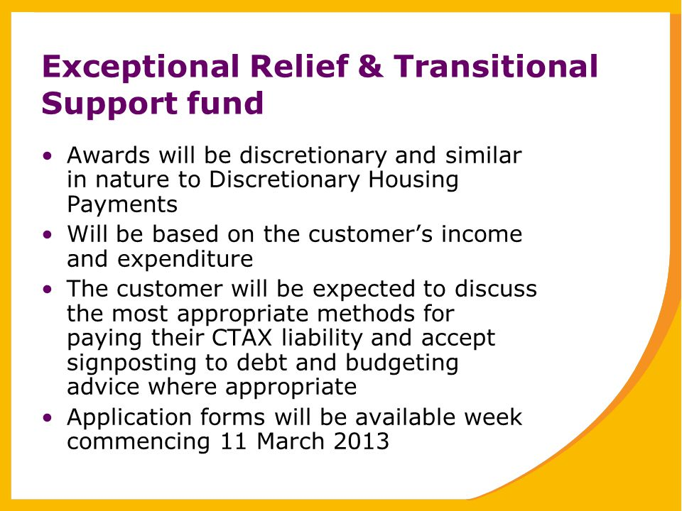 Exceptional Relief & Transitional Support fund Awards will be discretionary and similar in nature to Discretionary Housing Payments Will be based on the customer's income and expenditure The customer will be expected to discuss the most appropriate methods for paying their CTAX liability and accept signposting to debt and budgeting advice where appropriate Application forms will be available week commencing 11 March 2013