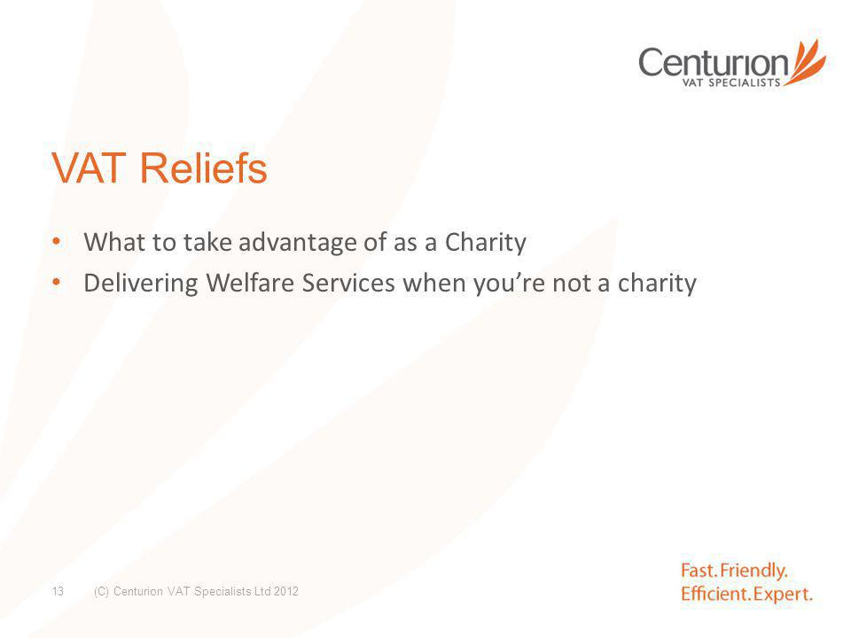 Special Reliefs for supplies by Charities Z/R R/R Exempt Sale of Donated Goods X Fundraising Events X Welfare Services X Welfare Advice XX Sporting Services X Cultural Services X Education & Vocational Training X (C) Centurion VAT Specialists Ltd 2012 14 Advertising IncomeX X