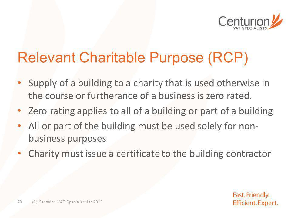 Relevant Charitable Purpose (RCP) Zero rating can go back 4 years – consider existing buildings to see if there is scope for recovery – But need to consider original funding & if there are any pay back clauses Plan for new build to maximise cash flow Zero rating also applies to certain disability works – Purpose built access such as ramps or lifts (chair/stair) – Disabled toilets – Certificate required (C) Centurion VAT Specialists Ltd 2012 21