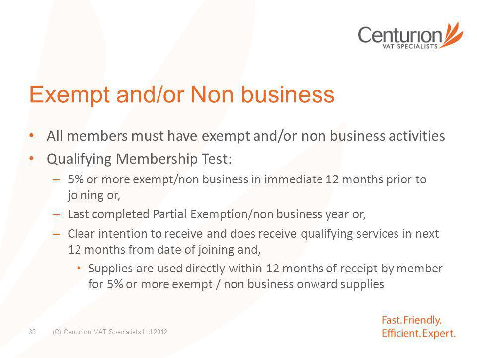 Exempt and/or Non business con't: Do not have to be VAT registered to join but must meet qualifying membership test or intend to within 12 months of joining (C) Centurion VAT Specialists Ltd 2012 36