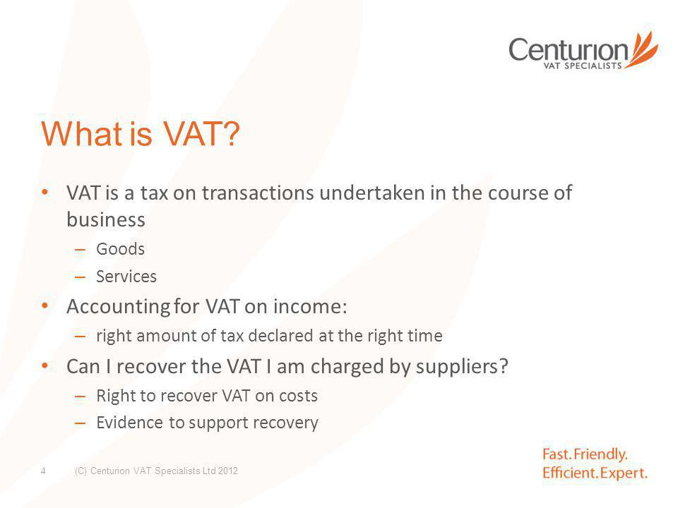 VAT Treatments: Business Activities: Taxable: – Standard (20%) – Reduced (5%) – Zero (0%) Exempt Non Business Activities: No VAT charged on income No VAT recovery on costs supporting non business income areas (C) Centurion VAT Specialists Ltd 2012 5