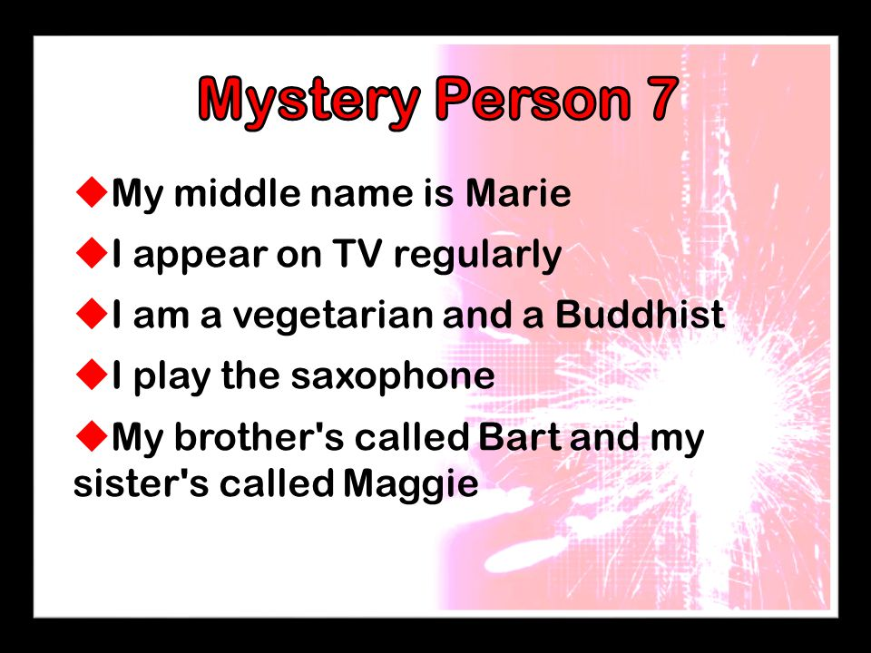  My middle name is Marie  I appear on TV regularly  I am a vegetarian and a Buddhist  I play the saxophone  My brother's called Bart and my siste