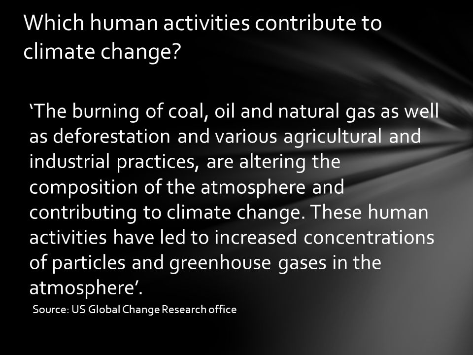 'The burning of coal, oil and natural gas as well as deforestation and various agricultural and industrial practices, are altering the composition of the atmosphere and contributing to climate change.