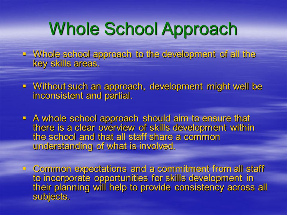Whole School Approach  Whole school approach to the development of all the key skills areas.