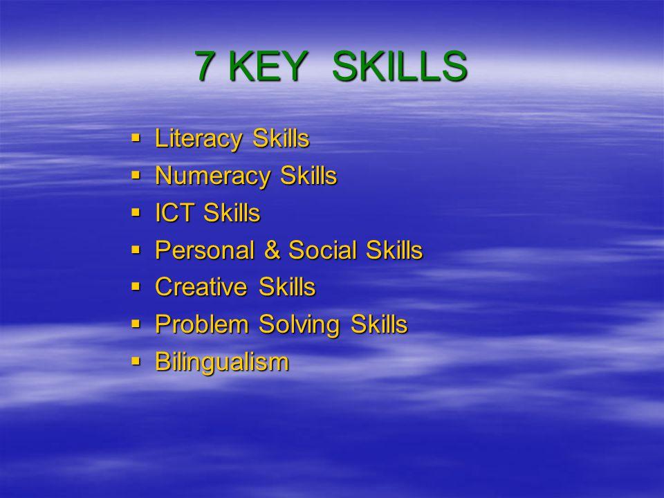 7 KEY SKILLS  Literacy Skills  Numeracy Skills  ICT Skills  Personal & Social Skills  Creative Skills  Problem Solving Skills  Bilingualism
