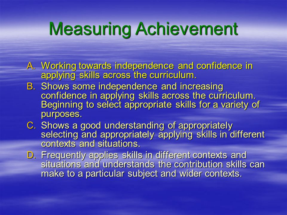 Measuring Achievement A.Working towards independence and confidence in applying skills across the curriculum.