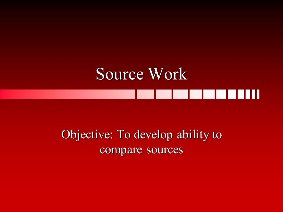 Source Work Objective: To develop ability to compare sources