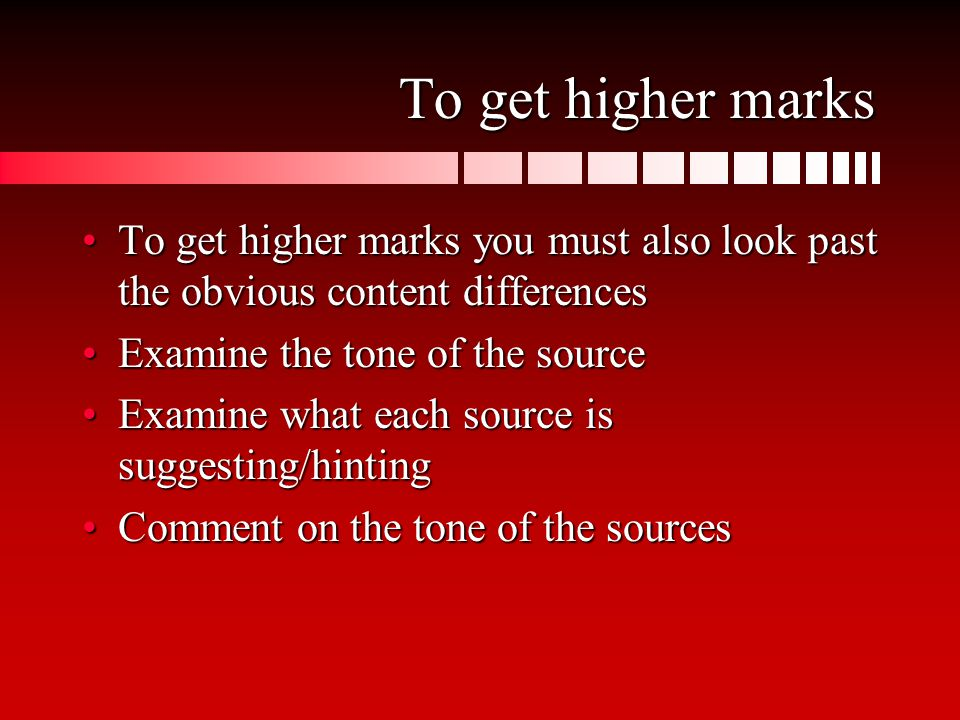 To get higher marks To get higher marks you must also look past the obvious content differencesTo get higher marks you must also look past the obvious content differences Examine the tone of the sourceExamine the tone of the source Examine what each source is suggesting/hintingExamine what each source is suggesting/hinting Comment on the tone of the sourcesComment on the tone of the sources