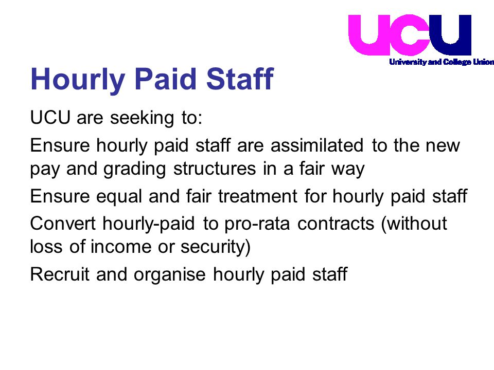 UCU are seeking to: Ensure hourly paid staff are assimilated to the new pay and grading structures in a fair way Ensure equal and fair treatment for hourly paid staff Convert hourly-paid to pro-rata contracts (without loss of income or security) Recruit and organise hourly paid staff Hourly Paid Staff