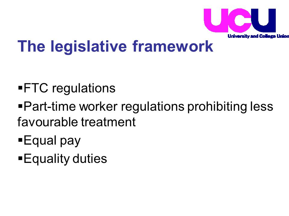  FTC regulations  Part-time worker regulations prohibiting less favourable treatment  Equal pay  Equality duties The legislative framework