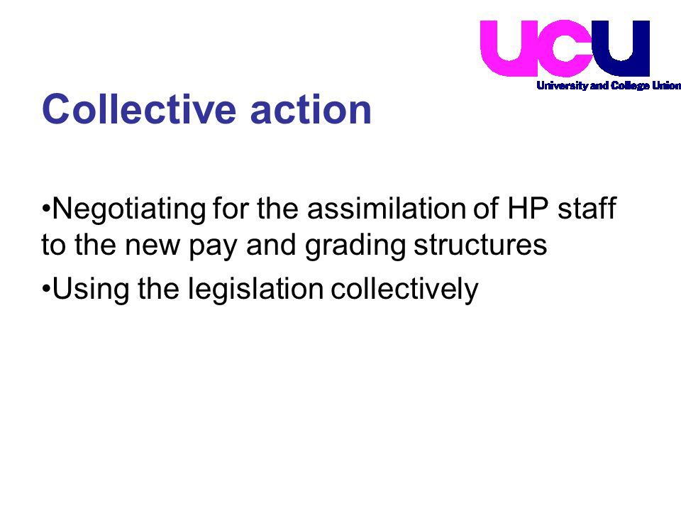 Negotiating for the assimilation of HP staff to the new pay and grading structures Using the legislation collectively Collective action