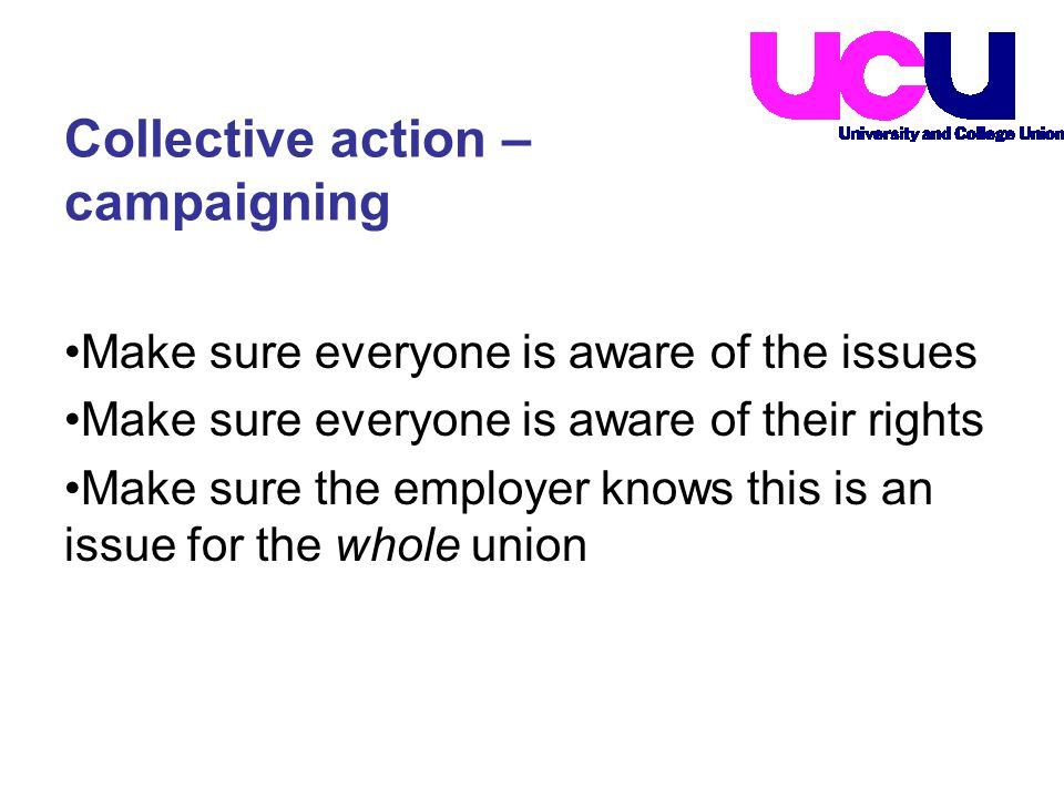 Make sure everyone is aware of the issues Make sure everyone is aware of their rights Make sure the employer knows this is an issue for the whole union Collective action – campaigning