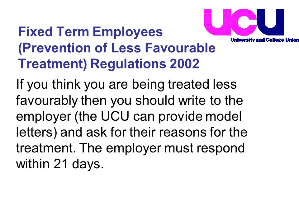 If you think you are being treated less favourably then you should write to the employer (the UCU can provide model letters) and ask for their reasons for the treatment.