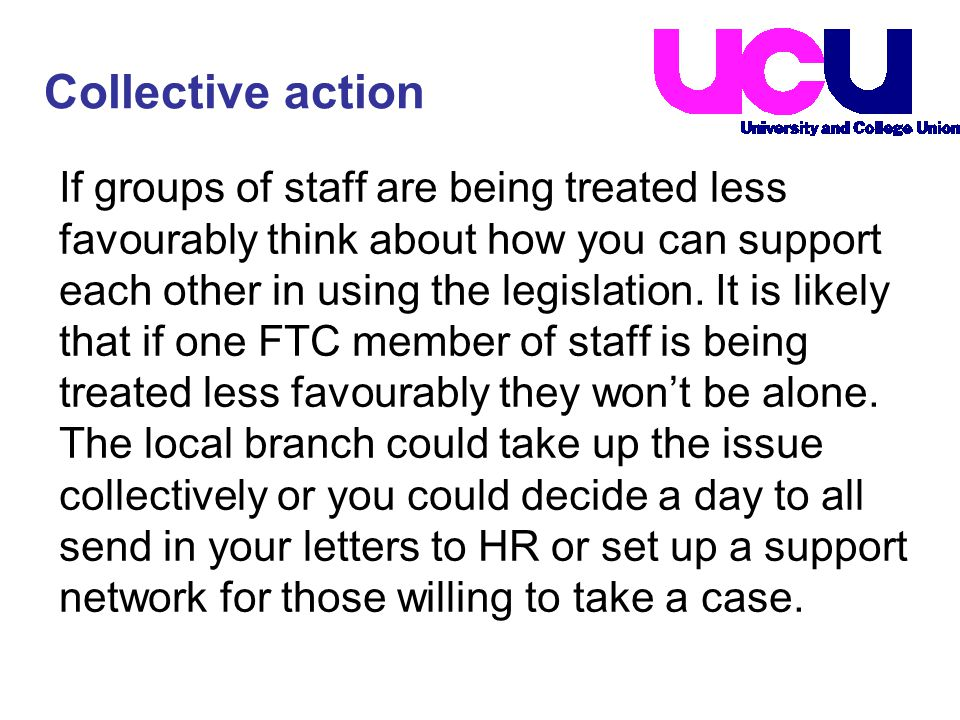 If groups of staff are being treated less favourably think about how you can support each other in using the legislation.