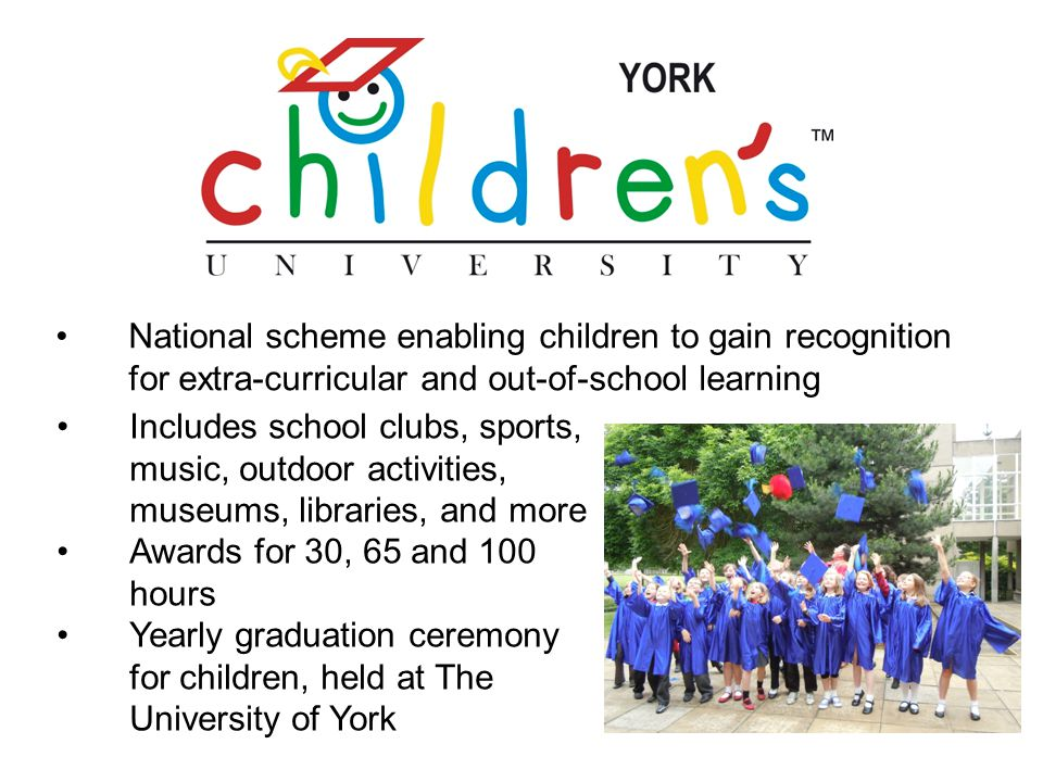 National scheme enabling children to gain recognition for extra-curricular and out-of-school learning Includes school clubs, sports, music, outdoor activities, museums, libraries, and more Awards for 30, 65 and 100 hours Yearly graduation ceremony for children, held at The University of York