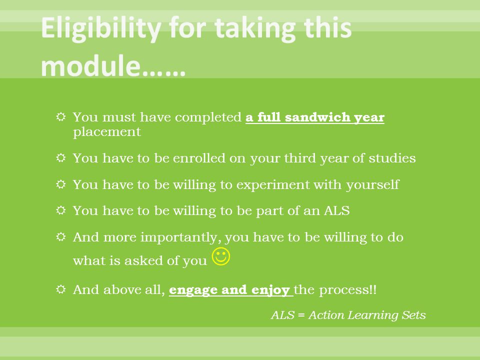  You must have completed a full sandwich year placement  You have to be enrolled on your third year of studies  You have to be willing to experiment with yourself  You have to be willing to be part of an ALS  And more importantly, you have to be willing to do what is asked of you  And above all, engage and enjoy the process!.