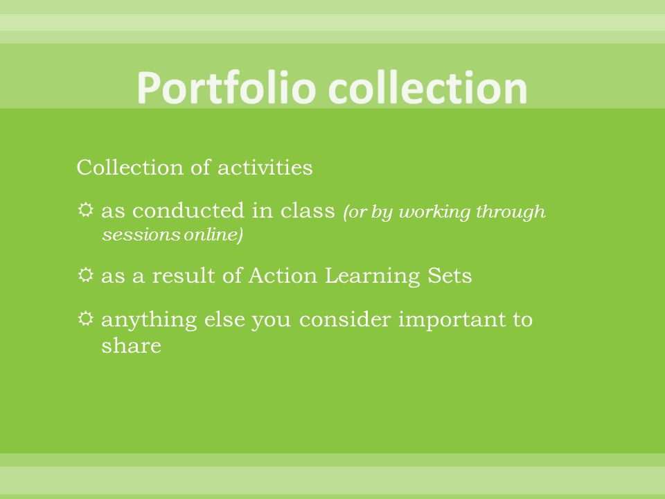 Collection of activities  as conducted in class (or by working through sessions online)  as a result of Action Learning Sets  anything else you consider important to share