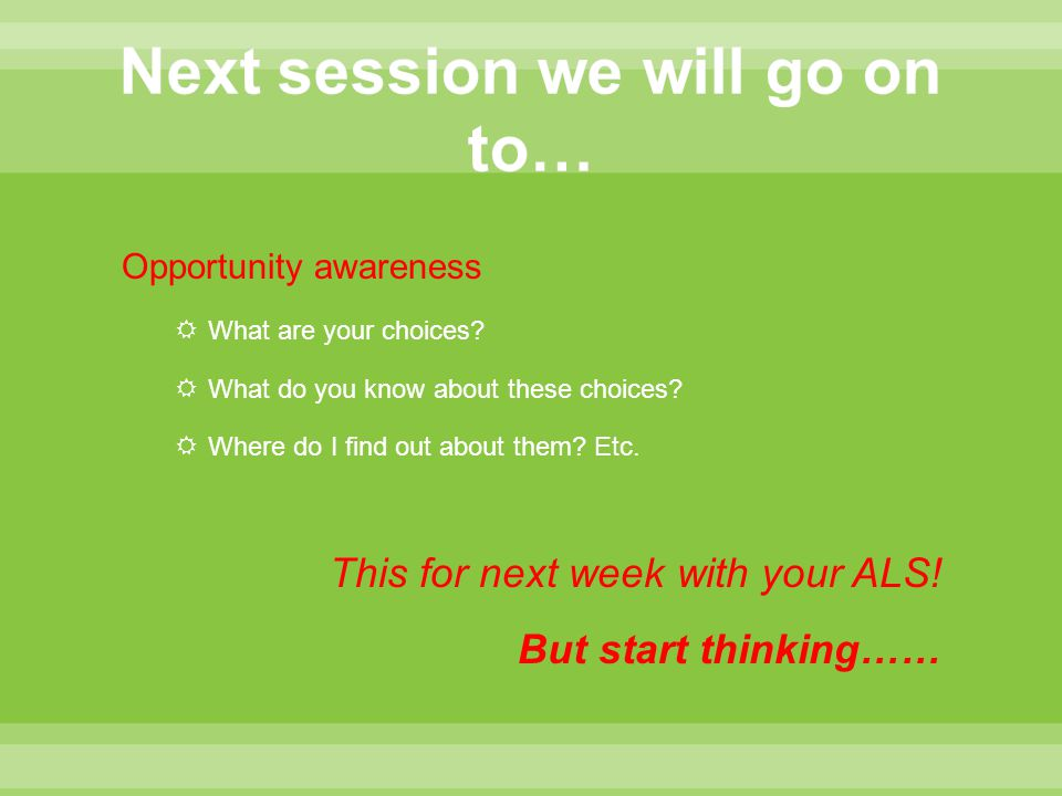 Opportunity awareness  What are your choices?  What do you know about these choices?  Where do I find out about them? Etc. This for next week with