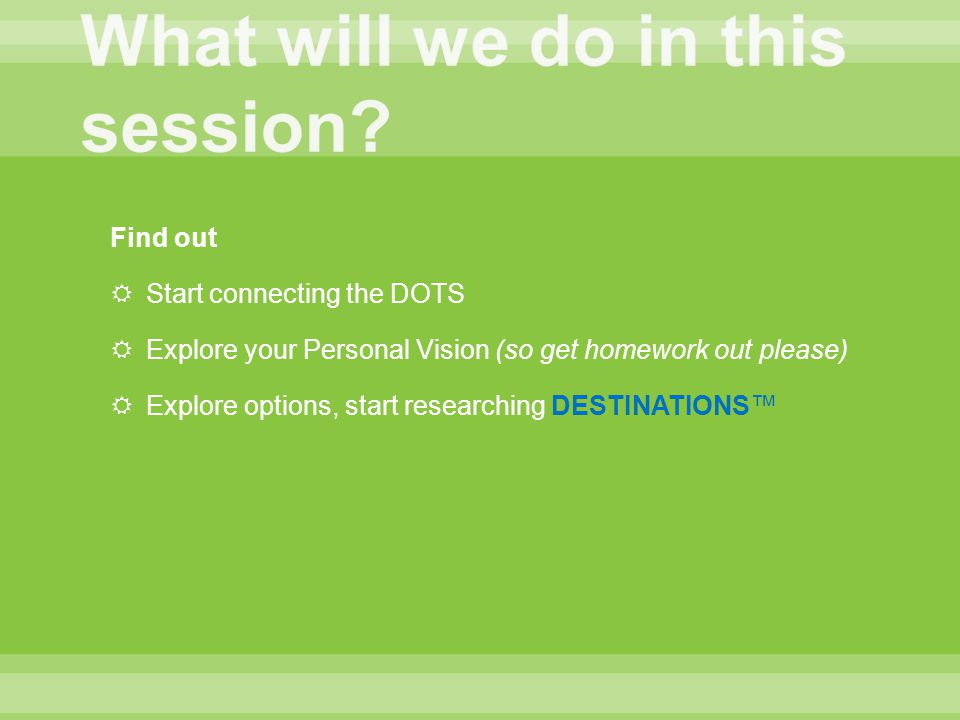 Find out  Start connecting the DOTS  Explore your Personal Vision (so get homework out please)  Explore options, start researching DESTINATIONS™