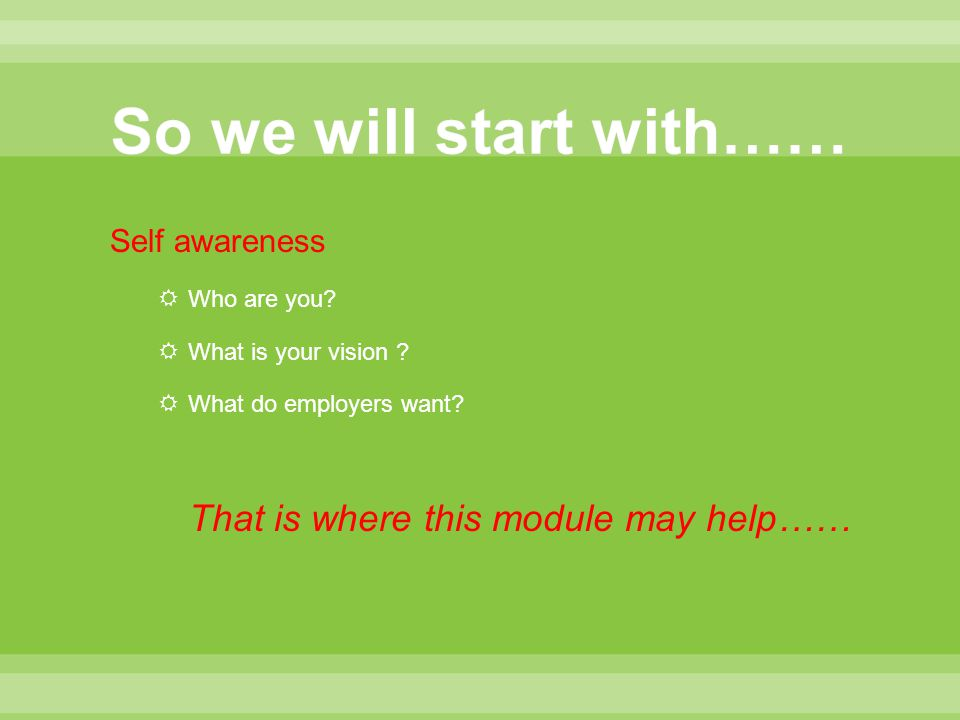 Self awareness  Who are you?  What is your vision ?  What do employers want? That is where this module may help……