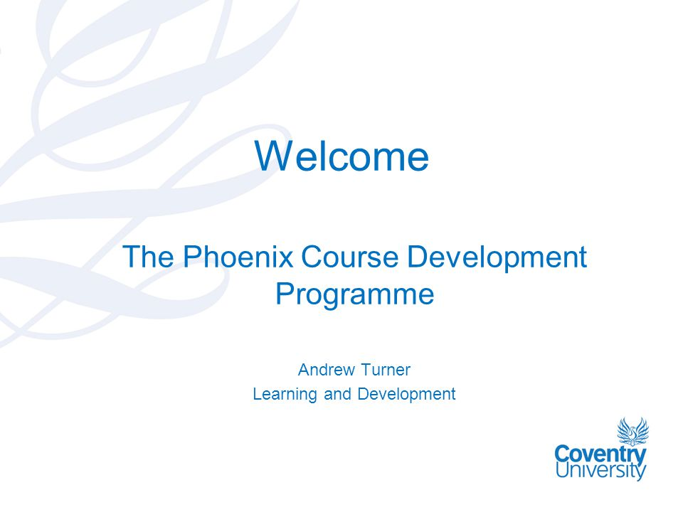 Welcome The Phoenix Course Development Programme Andrew Turner Learning and Development